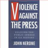 Violence Against the Press : Policing the Public Sphere in U. S. History, Nerone, John C., 0195086988