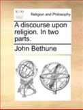 A Discourse upon Religion in Two Parts, John Bethune, 1170376983
