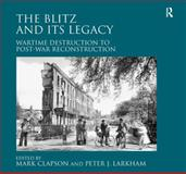 The Blitz and Its Legacy : From Destruction to Reconstruction, Larkham, Peter, 1409436985