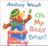 Oh My Baby Bear!, Audrey Wood, 0152576983