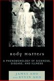 Body Matters : A Phenomenology of Sickness, Disease, and Illness, Aho, James Alfred and Aho, Kevin, 0739126989