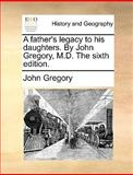 A Father's Legacy to His Daughters by John Gregory, M D The, John Gregory, 1170676987