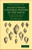 An Essay Towards a Natural History of the Earth : And Terrestrial Bodyes, Especially Minerals, Woodward, John, 110807698X