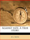 Against Fate a True Story, M. l. Rayne and M. L. Rayne, 1149266988