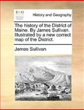 The History of the District of Maine by James Sullivan Illustrated by a New Correct Map of the District, James Sullivan, 1140866982