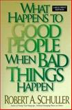 What Happens to Good People When Bad Things Happen, Schuller, Robert A., 0802726984
