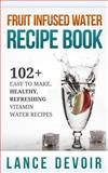 Fruit Infused Water Recipe Book: 102+ Easy to Make, Healthy, Refreshing Vitamin Water Recipes, Lance Devoir, 1500366986