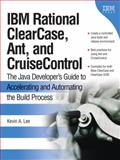 IBM Rational ClearCase, Ant, and CruiseControl : The Java Developer's Guide to Accelerating and Automating the build Process, Lee, Kevin A., 0321356993