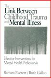 The Link Between Childhood Trauma and Mental Illness : Effective Interventions for Mental Health Professionals, Everett, Barbara and Gallop, Ruth, 0761916997
