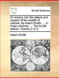 An Inquiry into the Nature and Causes of the Wealth of Nations by Adam Smith, in Three Volumes the Fourth Edition Volume 2 Of, Adam Smith, 1140676997