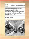 Historical Fragments of the Mogul Empire of the Morattoes, and of the English Concerns, in Indostan, from the Year M, Dc, Lix, Robert Orme, 1140806998