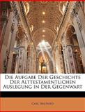 Die Aufgabe der Geschichte der Alttestamentlichen Auslegung in der Gegenwart, Carl Siegfried, 1149746998