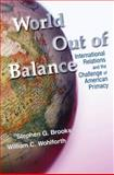 World out of Balance : International Relations and the Challenge of American Primacy, Brooks, Stephen G. and Wohlforth, William C., 0691126992