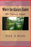 Where the Glaciers Ended, Fred Brede, 1493576992