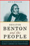 Senator Benton and the People - Master Race Democracy on the Early American Frontiers, Mueller, Ken S., 0875807003