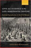 Love and Eugenics in the Late Nineteenth Century : Rational Reproduction and the New Woman, Richardson, Angelique, 0198187009