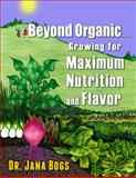 Beyond Organic ... Growing for Maximum Nutrition, Jana Bogs, 0615957005