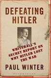 Defeating Hitler : Whitehall's Secret Report on Why Hitler Lost the War, Winter, Paul, 1472517008