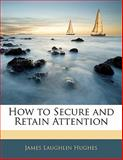 How to Secure and Retain Attention, James L. Hughes, 1141147009