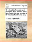 Of Education Founded upon Principles Part the First Time; Previous to the Age of Puberty by Thomas Northmore, Esq, Thomas Northmore, 1170097006