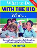What to Do with the Kid Who... : Developing Cooperation, Self-Discipline, and Responsibility in the Classroom, Burke, Kay, 1412937000