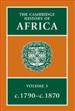 The Cambridge History of Africa Vol. 5 : From C. 1790 to C. 1870, , 0521207010