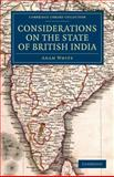 Considerations on the State of British India : Embracing the Subjects of Colonization; Missionaries; the State of the Press; the Nepaul and Mahrattah Wars; the Civil Government; and Indian Army, White, Adam, 1108047017