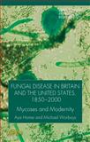 Fungal Disease in Britain and the United States 1850-2000 : Mycoses and Modernity, Homei, Aya and Worboys, Michael, 1137377011
