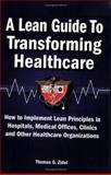 A Lean Guide to Transforming Healthcare : How to Implement Lean Principles in Hospitals, Medical Offices, Clinics, and Other Healthcare Organizations, Zidel, Tom, 0873897013