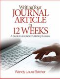 Writing Your Journal Article in 12 Weeks : A Guide to Academic Publishing Success, Belcher, Wendy Laura, 141295701X