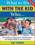 What to Do with the Kid Who... : Developing Cooperation, Self-Discipline, and Responsibility in the Classroom, Burke, Kay, 1412937019