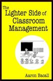The Lighter Side of Classroom Management, Bacall, Aaron, 1412927013