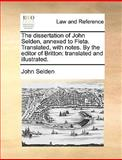 The Dissertation of John Selden, Annexed to Fleta Translated, with Notes by the Editor of Britton, John Selden, 1140897012
