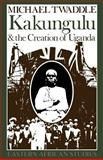 Kakungulu and the Creation of Uganda, 1868-1928, Twaddle, Michael, 0852557027