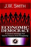 Economic Democracy : A Grand Strategy for World Peace and Prosperity, Smith, J. W., 1933567023