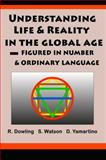 Understanding Life and Reality in the Global Age : Figured in Number and Ordinary Language, Dowling, Richard and Watson, Stephen, 0984697020