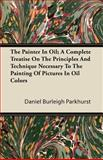 The Painter in Oil; a Complete Treatise on the Principles and Technique Necessary to the Painting of Pictures in Oil Colors, Daniel Burleigh Parkhurst, 1446087026