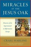 Miracles at the Jesus Oak : Histories of the Supernatural in Reformation Europe, Harline, Craig, 0300167024