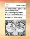 An Answer to a Pamphlet Intitled Previous Promises Inconsistent with a Free Parliament, Alexander Macaulay, 117069702X