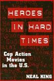 Heroes in Hard Times : Cop Action Movies in the U. S., King, Neal, 1566397022