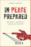 In Peace Prepared : Innovation and Adaptation in Canada's Cold War Army, Godefroy, Andrew B., 0774827025