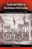 Crowds and Soldiers in Revolutionary North Carolina : The Culture of Violence in Riot and War, Lee, Wayne E., 0813027020