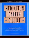 Mediation Career Guide : A Strategic Approach to Building a Successful Practice, Mosten, Forrest S., 0787957038
