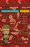 Crafting Mexico : Intellectuals, Artisans, and the State after the Revolution, Lopez, Rick A., 0822347032