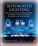 Automated Lighting : The Art and Science of Moving Light in Theatre, Live Performance, Broadcast, and Entertainment, Cadena, Richard, 0240807030