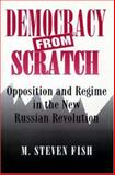 Democracy from Scratch : Opposition and Regime in the New Russian Revolution, Fish, Steven M., 0691037035