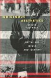 Indigenous Aesthetics : Native Art, Media, and Identity, Leuthold, Steven, 0292747039