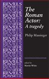 The Roman Actor : A Tragedy, Massinger, Philip, 0719077036