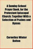A Sunday School Prayer Book, for the Protestant Episcopal Church; Together with a Selection of Psalms and Hymns, Cornelius Winter Bolton, 115280703X
