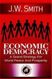 Economic Democracy : A Grand Strategy for World Peace and Prosperity, Smith, J. W., 1933567031